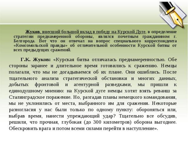 Жуков, внесший большой вклад в победу на Курской Дуге, в определение стратегии преднамеренной обороны, являлся почетным гражданином г. Белгорода. Вот что он отвечал на вопрос специального корреспондента «Комсомольской правды» об отличительной особен…