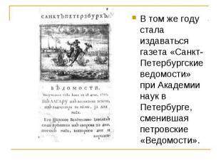 В том же году стала издаваться газета «Санкт-Петербургские ведомости» при Академ