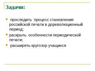 Задачи: проследить процесс становления российской печати в дореволюционный перио