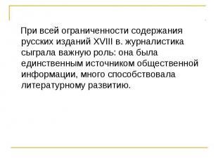 При всей ограниченности содержания русских изданий XVIII в. журналистика сыграла