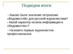Подведем итоги - Каково было значение петровских «Ведомостей» для русской журнал
