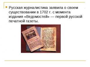 Русская журналистика заявила о своем существовании в 1702 г. с момента издания «