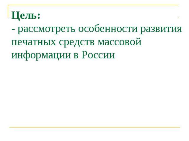 Цель: - рассмотреть особенности развития печатных средств массовой информации в России