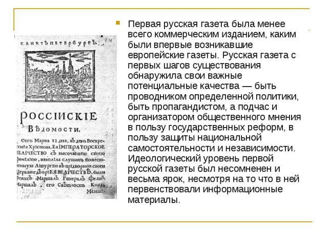 Первая русская газета была менее всего коммерческим изданием, каким были впервые возникавшие европейские газеты. Русская газета с первых шагов существования обнаружила свои важные потенциальные качества — быть проводником определенной политики, быть…