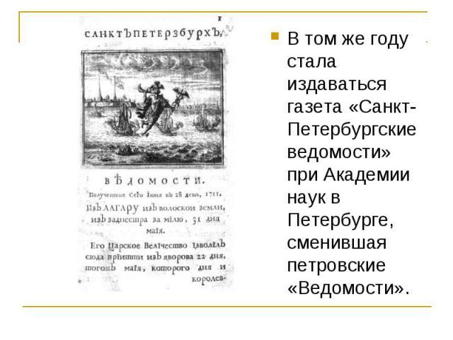 В том же году стала издаваться газета «Санкт-Петербургские ведомости» при Академии наук в Петербурге, сменившая петровские «Ведомости».