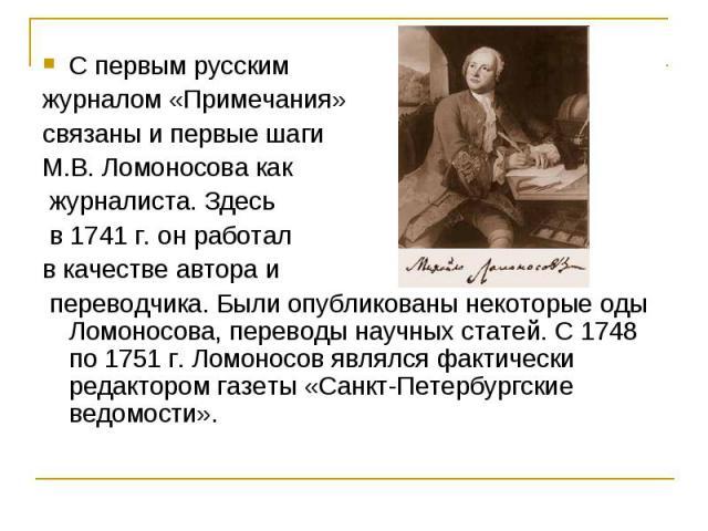 С первым русским журналом «Примечания» связаны и первые шаги М.В. Ломоносова как журналиста. Здесь в 1741 г. он работал в качестве автора и переводчика. Были опубликованы некоторые оды Ломоносова, переводы научных статей. С 1748 по 1751 г. Ломоносов…