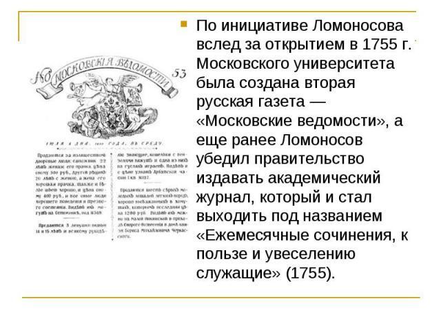 По инициативе Ломоносова вслед за открытием в 1755 г. Московского университета была создана вторая русская газета — «Московские ведомости», а еще ранее Ломоносов убедил правительство издавать академический журнал, который и стал выходить под названи…