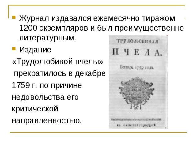 Журнал издавался ежемесячно тиражом 1200 экземпляров и был преимущественно литературным.Издание «Трудолюбивой пчелы» прекратилось в декабре 1759 г. по причине недовольства его критической направленностью.