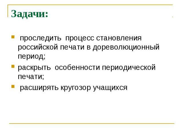 Задачи: проследить процесс становления российской печати в дореволюционный период;раскрыть особенности периодической печати; расширять кругозор учащихся