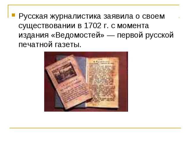 Русская журналистика заявила о своем существовании в 1702 г. с момента издания «Ведомостей» — первой русской печатной газеты.