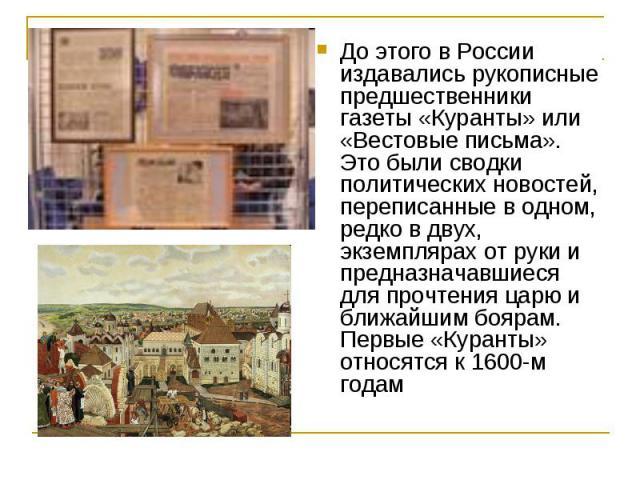 До этого в России издавались рукописные предшественники газеты «Куранты» или «Вестовые письма». Это были сводки политических новостей, переписанные в одном, редко в двух, экземплярах от руки и предназначавшиеся для прочтения царю и ближайшим боярам.…