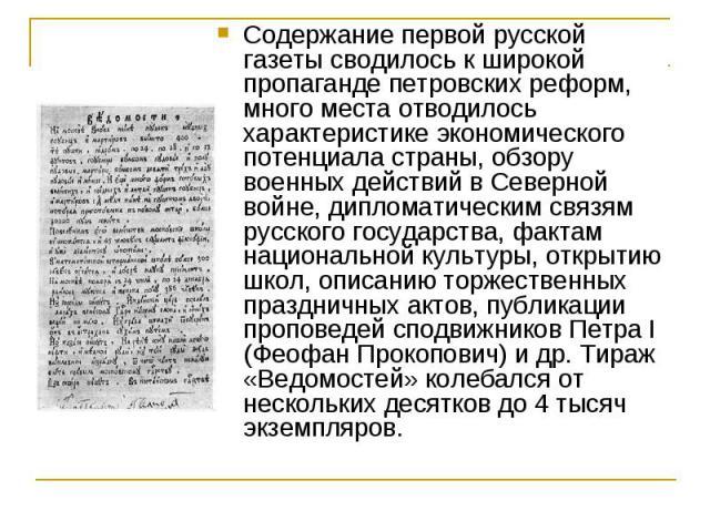 Содержание первой русской газеты сводилось к широкой пропаганде петровских реформ, много места отводилось характеристике экономического потенциала страны, обзору военных действий в Северной войне, дипломатическим связям русского государства, фактам …