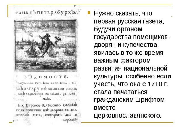 Нужно сказать, что первая русская газета, будучи органом государства помещиков-дворян и купечества, явилась в то же время важным фактором развития национальной культуры, особенно если учесть, что она с 1710 г. стала печататься гражданским шрифтом вм…