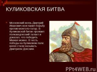 КУЛИКОВСКАЯ БИТВА Московский князь Дмитрий Иванович возглавил борьбу против монг