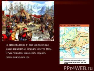 Во второй половине 14 века междоусобицы ханов и правителей ослабили Золотую Орду