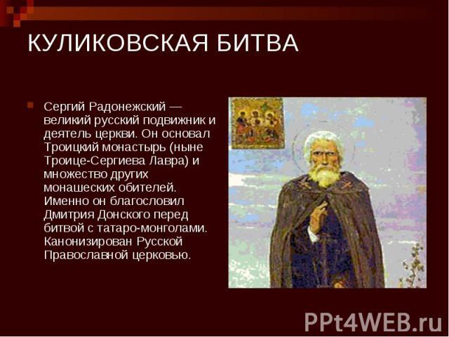 КУЛИКОВСКАЯ БИТВА Сергий Радонежский — великий русский подвижник и деятель церкви. Он основал Троицкий монастырь (ныне Троице-Сергиева Лавра) и множество других монашеских обителей. Именно он благословил Дмитрия Донского перед битвой с татаро-монгол…