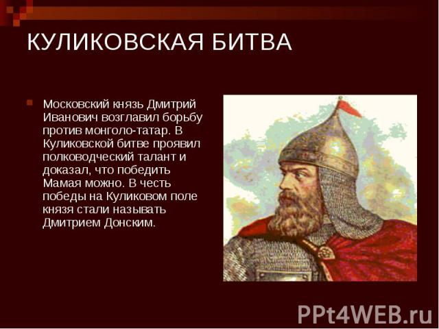 КУЛИКОВСКАЯ БИТВА Московский князь Дмитрий Иванович возглавил борьбу против монголо-татар. В Куликовской битве проявил полководческий талант и доказал, что победить Мамая можно. В честь победы на Куликовом поле князя стали называть Дмитрием Донским.