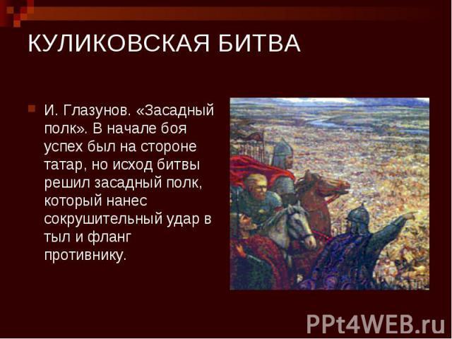 КУЛИКОВСКАЯ БИТВА И. Глазунов. «Засадный полк». В начале боя успех был на стороне татар, но исход битвы решил засадный полк, который нанес сокрушительный удар в тыл и фланг противнику.