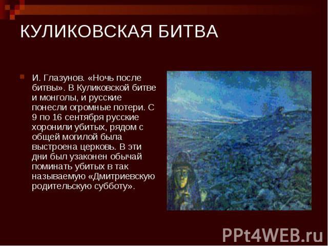 КУЛИКОВСКАЯ БИТВА И. Глазунов. «Ночь после битвы». В Куликовской битве и монголы, и русские понесли огромные потери. С 9 по 16 сентября русские хоронили убитых, рядом с общей могилой была выстроена церковь. В эти дни был узаконен обычай поминать уби…