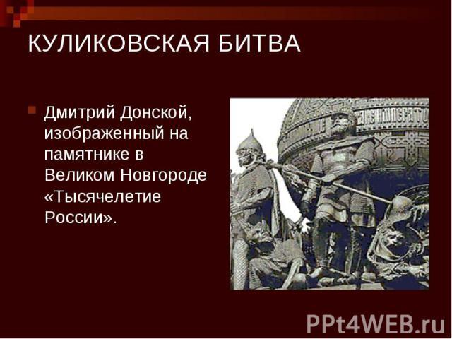 КУЛИКОВСКАЯ БИТВА Дмитрий Донской, изображенный на памятнике в Великом Новгороде «Тысячелетие России».