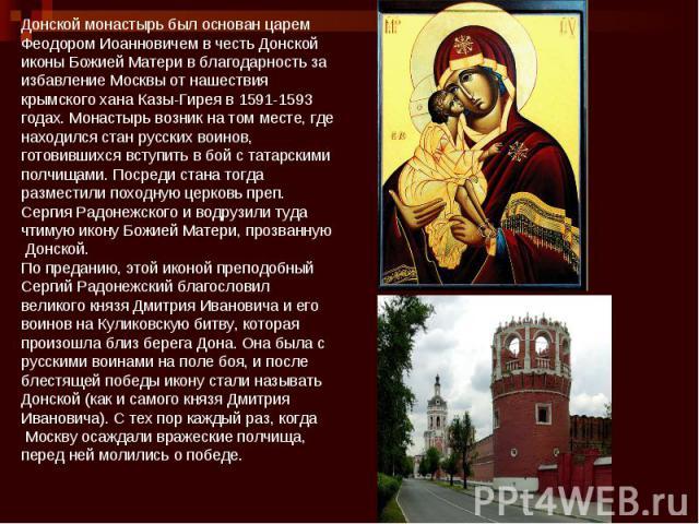 Донской монастырь был основан царем Феодором Иоанновичем в честь Донской иконы Божией Матери в благодарность заизбавление Москвы от нашествия крымского хана Казы-Гирея в 1591-1593 годах. Монастырь возник на том месте, где находился стан русских воин…