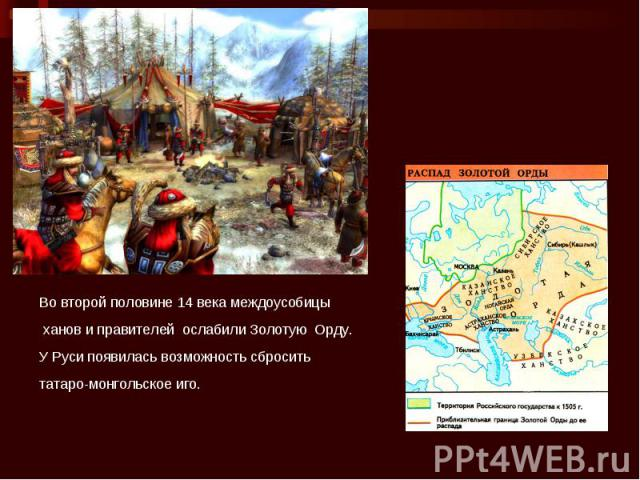 Во второй половине 14 века междоусобицы ханов и правителей ослабили Золотую Орду. У Руси появилась возможность сбросить татаро-монгольское иго.