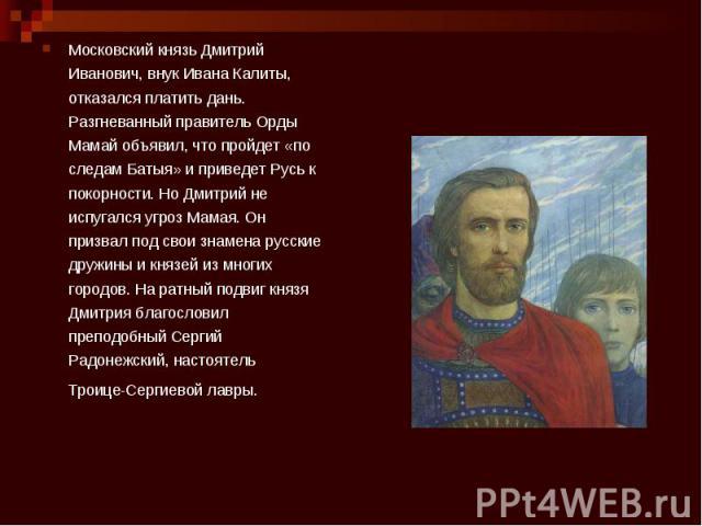 Московский князь Дмитрий Иванович, внук Ивана Калиты, отказался платить дань. Разгневанный правитель Орды Мамай объявил, что пройдет «по следам Батыя» и приведет Русь к покорности. Но Дмитрий не испугался угроз Мамая. Он призвал под свои знамена рус…