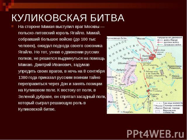 КУЛИКОВСКАЯ БИТВА На стороне Мамая выступил враг Москвы — польско-литовский король Ягайло. Мамай, собравший большое войско (до 100 тыс человек), ожидал подхода своего союзника Ягайло. Но тот, узнав о движении русских полков, не решился выдвинуться н…