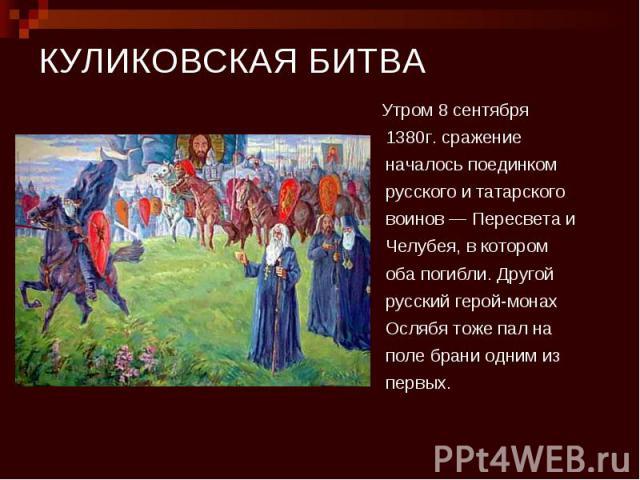 КУЛИКОВСКАЯ БИТВА Утром 8 сентября 1380г. сражение началось поединком русского и татарского воинов — Пересвета и Челубея, в котором оба погибли. Другой русский герой-монах Ослябя тоже пал на поле брани одним из первых.