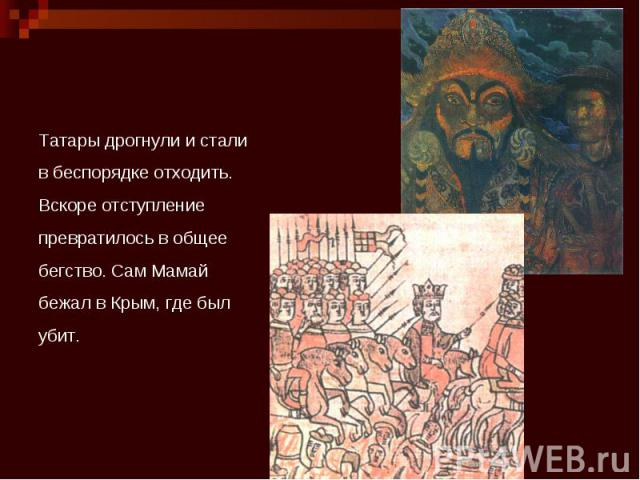 Татары дрогнули и сталив беспорядке отходить. Вскоре отступлениепревратилось в общее бегство. Сам Мамай бежал в Крым, где был убит.