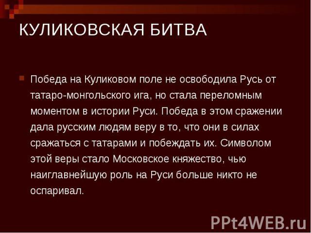 КУЛИКОВСКАЯ БИТВА Победа на Куликовом поле не освободила Русь от татаро-монгольского ига, но стала переломным моментом в истории Руси. Победа в этом сражении дала русским людям веру в то, что они в силах сражаться с татарами и побеждать их. Символом…