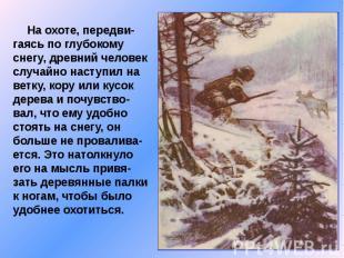 На охоте, передви-гаясь по глубокому снегу, древний человек случайно наступил на