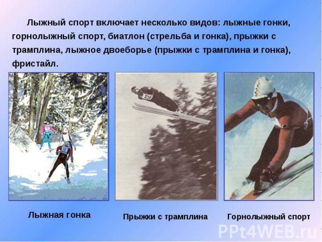 Лыжный спорт включает несколько видов: лыжные гонки, горнолыжный спорт, биатлон (стрельба и гонка), прыжки с трамплина, лыжное двоеборье (прыжки с трамплина и гонка), фристайл.Лыжная гонка Прыжки с трамплинаГорнолыжный спорт