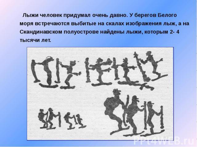 Лыжи человек придумал очень давно. У берегов Белого моря встречаются выбитые на скалах изображения лыж, а на Скандинавском полуострове найдены лыжи, которым 2- 4 тысячи лет.