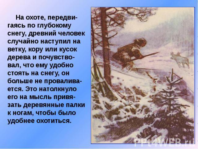 На охоте, передви-гаясь по глубокому снегу, древний человек случайно наступил на ветку, кору или кусок дерева и почувство-вал, что ему удобно стоять на снегу, он больше не провалива-ется. Это натолкнуло его на мысль привя-зать деревянные палки к ног…