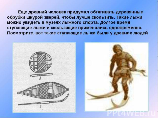 Еще древний человек придумал обтягивать деревянные обрубки шкурой зверей, чтобы лучше скользить. Такие лыжи можно увидеть в музеях лыжного спорта. Долгое время ступающие лыжи и скользящие применялись одновременно. Посмотрите, вот такие ступающие лыж…