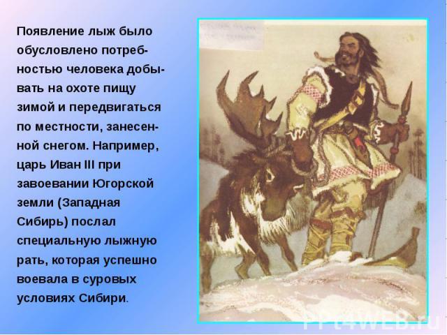 Появление лыж было обусловлено потреб-ностью человека добы-вать на охоте пищу зимой и передвигаться по местности, занесен-ной снегом. Например, царь Иван III при завоевании Югорской земли (Западная Сибирь) послал специальную лыжную рать, которая усп…
