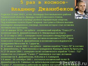 5 раз в космосе- Владимир Джанибеков. Родился 13 мая 1942 г. в пос. Искандер Бос