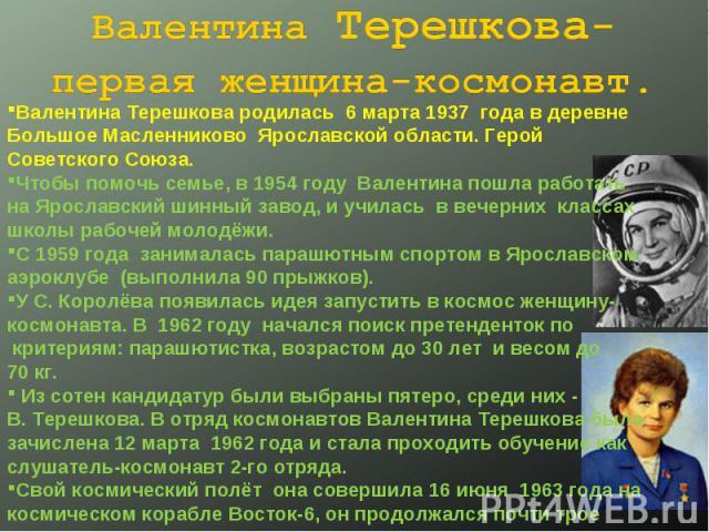 Валентина Терешкова- первая женщина-космонавт. Валентина Терешкова родилась 6 марта 1937 года в деревне Большое Масленниково Ярославской области. Герой Советского Союза.Чтобы помочь семье, в 1954 году Валентина пошла работать на Ярославский шинный з…