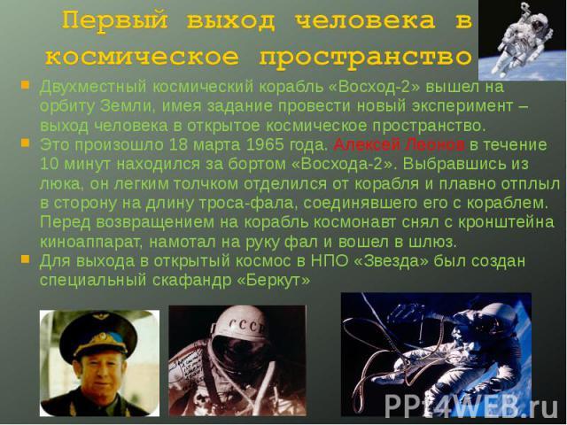 Первый выход человека в космическое пространство. Двухместный космический корабль «Восход-2» вышел на орбиту Земли, имея задание провести новый эксперимент – выход человека в открытое космическое пространство.Это произошло 18 марта 1965 года. Алексе…