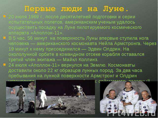 Первые люди на Луне. 20 июля 1969 г., после десятилетней подготовки и серии испытательных полетов, американским ученым удалось осуществить посадку на Луне пилотируемого космического аппарата «Аполлон-11». В 5 час. 56 минут на поверхность Луны впервы…
