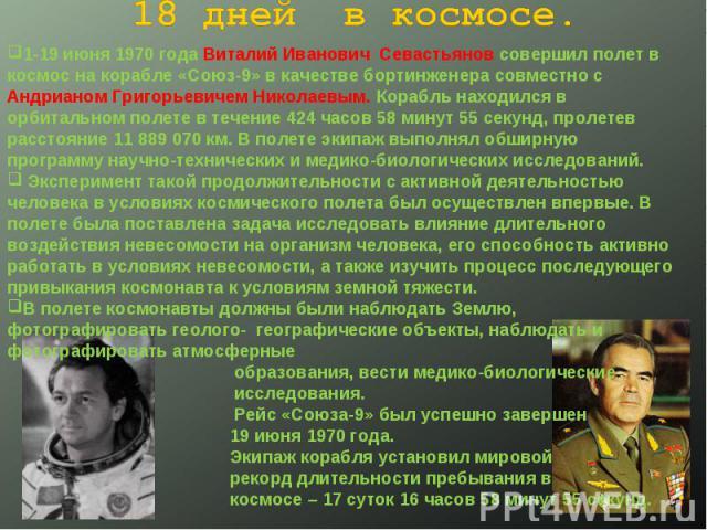 18 дней в космосе. 1-19 июня 1970 года Виталий Иванович Севастьянов совершил полет в космос на корабле «Союз-9» в качестве бортинженера совместно с Андрианом Григорьевичем Николаевым. Корабль находился в орбитальном полете в течение 424 часов 58 мин…