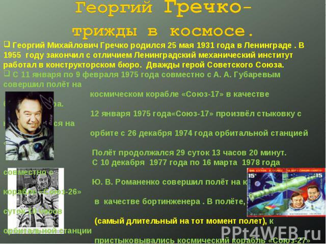 Георгий Гречко-трижды в космосе. Георгий Михайлович Гречко родился 25 мая 1931 года в Ленинграде . В 1955 году закончил с отличием Ленинградский механический институт работал в конструкторском бюро. Дважды герой Советского Союза. С 11 января по 9 фе…
