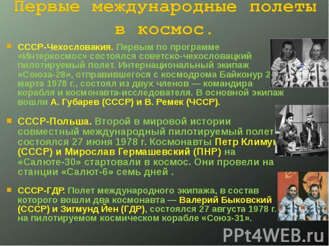 Первые международные полеты в космос. СССР-Чехословакия. Первым по программе «Интеркосмос» состоялся советско-чехословацкий пилотируемый полет. Интернациональный экипаж «Союза-28», отправившегося с космодрома Байконур 2 марта 1978г., состоял из дву…