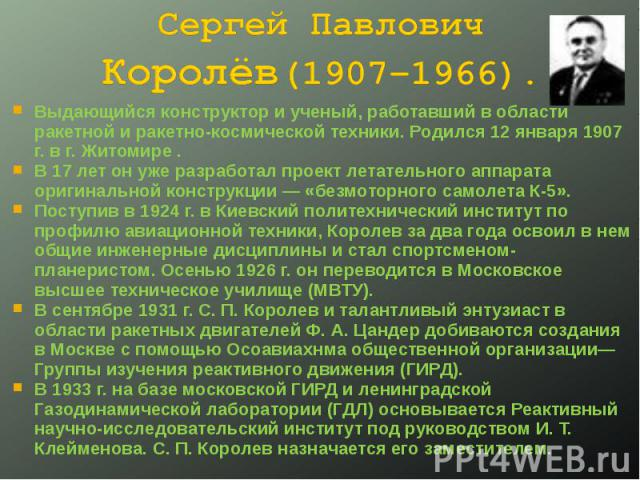 Сергей Павлович Королёв(1907–1966). Выдающийся конструктор и ученый, работавший в области ракетной и ракетно-космической техники. Родился 12 января 1907 г. в г. Житомире .В 17 лет он уже разработал проект летательного аппарата оригинальной конструкц…