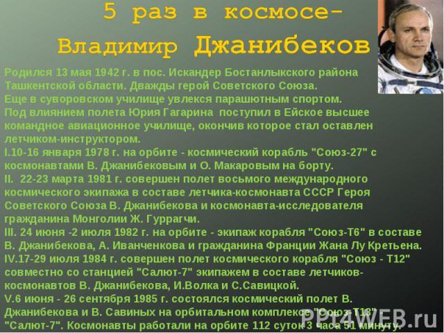 5 раз в космосе- Владимир Джанибеков. Родился 13 мая 1942 г. в пос. Искандер Бостанлыкского района Ташкентской области. Дважды герой Советского Союза.Еще в суворовском училище увлекся парашютным спортом.Под влиянием полета Юрия Гагарина поступил в Е…