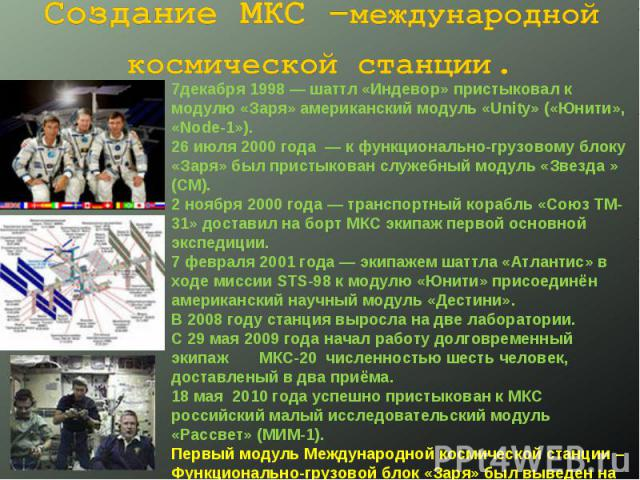 Создание МКС –международной космической станции. 7декабря 1998 — шаттл «Индевор» пристыковал к модулю «Заря» американский модуль «Unity» («Юнити», «Node-1»).26 июля 2000 года — к функционально-грузовому блоку «Заря» был пристыкован служебный модуль…