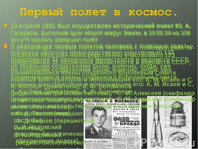 Первый полет в космос. 12 апреля 1961 был осуществлен исторический полет Ю. А. Гагарина. Выполнив один оборот вокруг Земли, в 10:55:34 на 108 минуте корабль завершил полёт. В реализации первых полетов человека с помощью ракеты-носителя «Восток» непо…