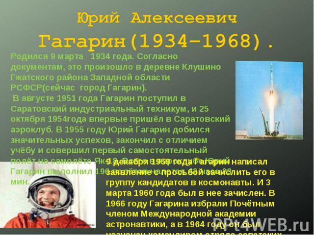 Юрий Алексеевич Гагарин(1934–1968). Родился 9 марта 1934 года. Согласно документам, это произошло в деревне Клушино Гжатского района Западной области РСФСР(сейчас город Гагарин). В августе 1951 года Гагарин поступил в Саратовский индустриальный техн…