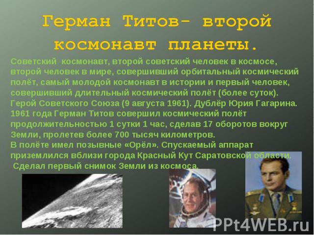 Герман Титов- второй космонавт планеты. Советский космонавт, второй советский человек в космосе, второй человек в мире, совершивший орбитальный космический полёт, самый молодой космонавт в истории и первый человек, совершивший длительный космический…